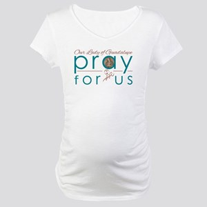 Our Lady of Guadalupe...Pray for Maternity T-Shirt