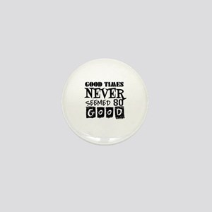 Good Times Never Seemed So Good! Mini Button