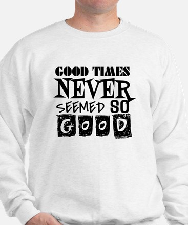Good Times Never Seemed So Good! Sweatshirt