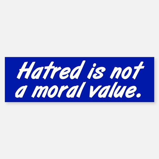 HATRED IS NOT A MORAL VALUE Bumper Bumper Bumper Sticker