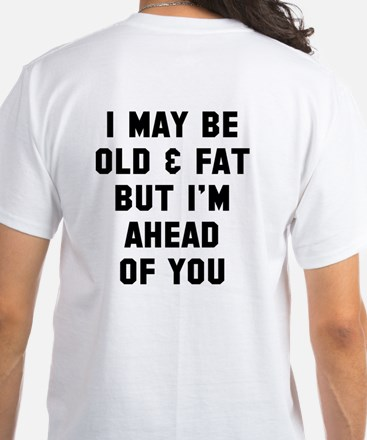 Old and fat but ahead of you White T-Shirt