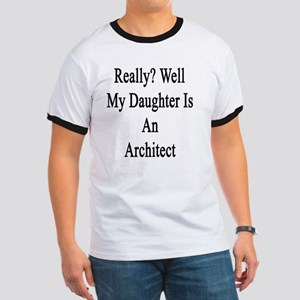 Really? Well My Daughter Is An Architect  Ringer T