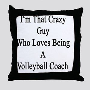 I'm That Crazy Guy Who Loves Being A  Throw Pillow