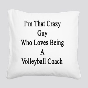 I'm That Crazy Guy Who Loves  Square Canvas Pillow
