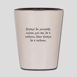 Always be your self unless you... Shot Glass