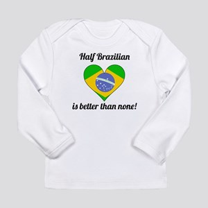 Half Brazilian Is Better Than None Long Sleeve T-S