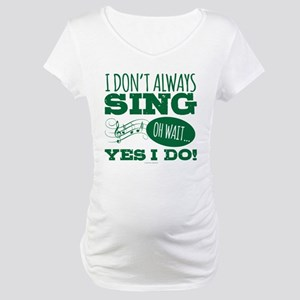 I Don't Always Sing Maternity T-Shirt