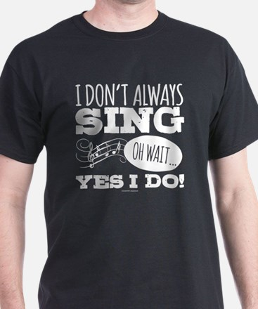 I Don't Always Sing T-Shirt