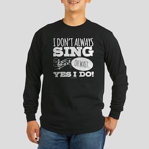 I Don't Always Sing Long Sleeve T-Shirt