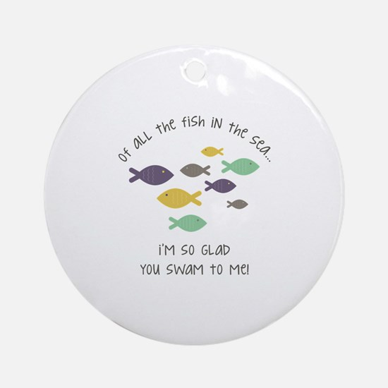 Im so glad you swam to me ! Ornament (Round)