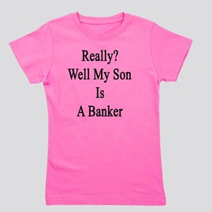 Really? Well My Son Is A Banker  Girl's Tee