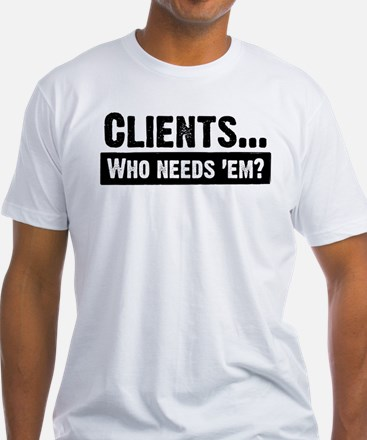 WTD: Clients...Who needs 'em? Shirt