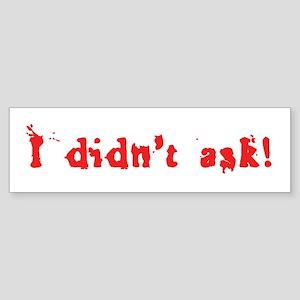 I Didn't Ask! Bumper Sticker