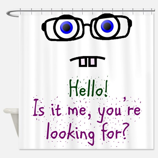 Hello! Is it me, you're looking for? Shower Curtai
