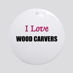 I Love WOOD CARVERS Ornament (Round)
