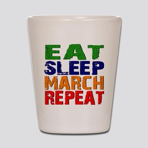 Eat Sleep March Repeat Shot Glass