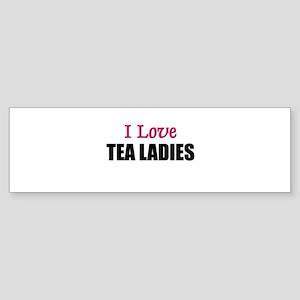 I Love TEA LADIES Bumper Sticker