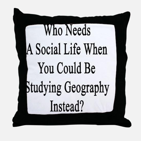 Who Needs A Social Life When You Coul Throw Pillow