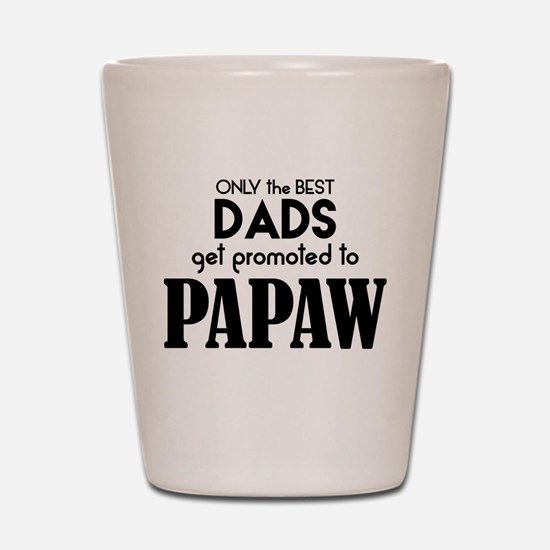 BEST DADS GET PROMOTED TO PAPAW Shot Glass