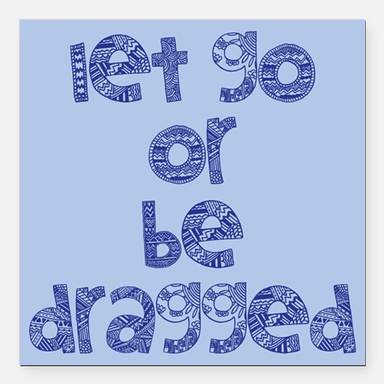 """Let Go or Be Dragged Square Car Magnet 3"""" x 3"""""""