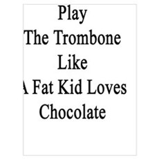 I Love To Play The Trombone Like A Fat Kid Loves C Poster
