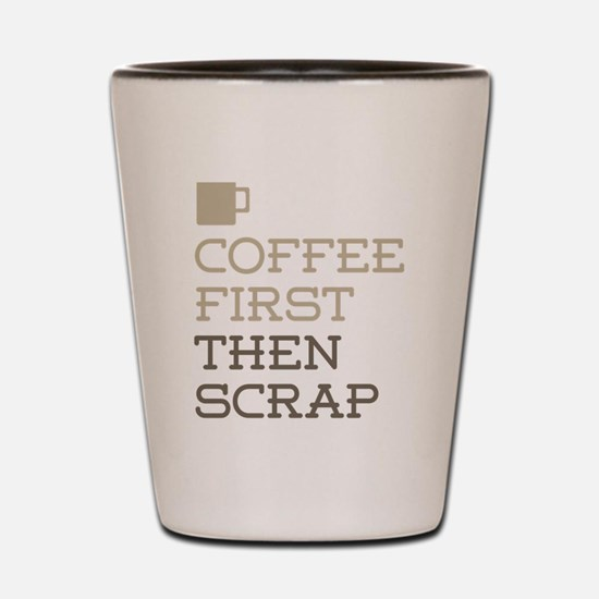 Coffee Then Scrap Shot Glass