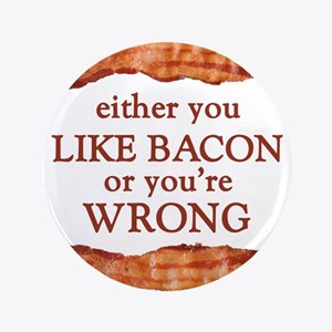 Either You Like Bacon Or You're Wrong Button