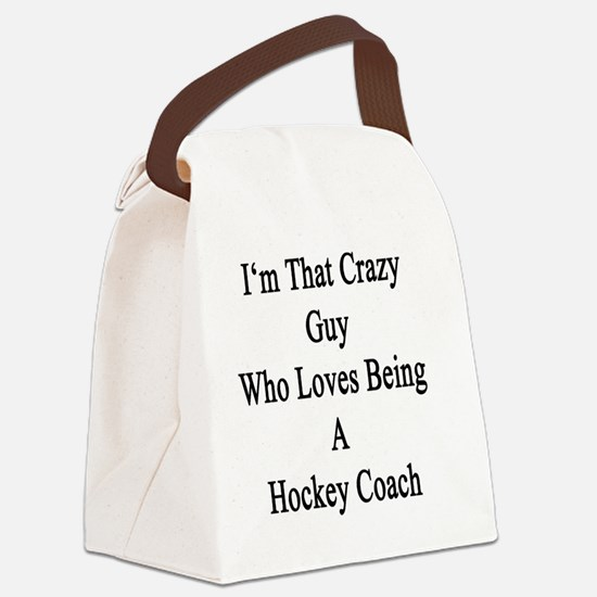 I'm That Crazy Guy Who Loves Bein Canvas Lunch Bag
