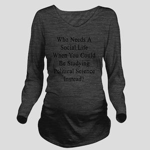 Who Needs A Social L Long Sleeve Maternity T-Shirt