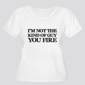 I'm Not the Guy You Fire Plus Size T-Shirt