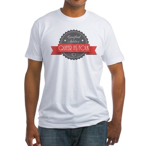 Certified Queer as Folk Addict Fitted T-Shirt