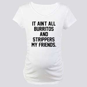 Burritos and strippers Maternity T-Shirt