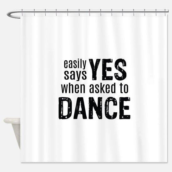 Says Yes when Asked to Dance Shower Curtain