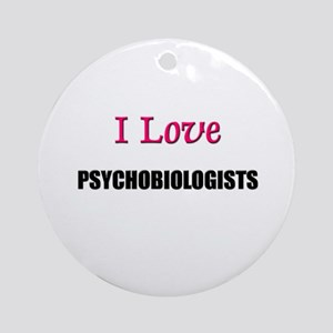 I Love PSYCHOBIOLOGISTS Ornament (Round)