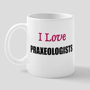 I Love PRAXEOLOGISTS Mug