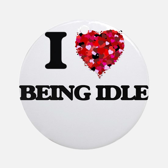I Love Being Idle Ornament (Round)