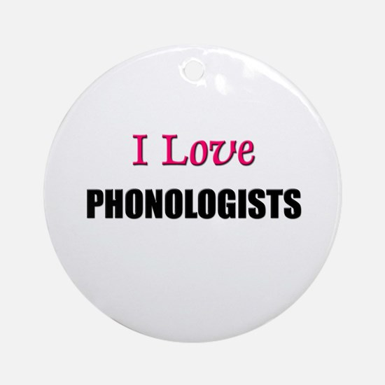 I Love PHONOLOGISTS Ornament (Round)