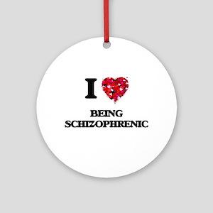 I Love Being Schizophrenic Ornament (Round)