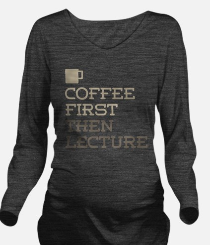 Coffee Then Lecture Long Sleeve Maternity T-Shirt