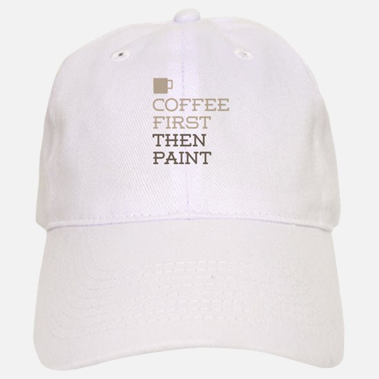 Coffee Then Paint Baseball Baseball Cap