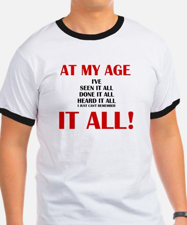 AT MY AGE, I'VE SEEN, DONE AND HEARD IT AL T-Shirt