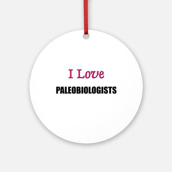 I Love PALEOBIOLOGISTS Ornament (Round)