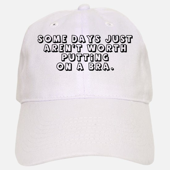 SOME DYS JUST AREN'T WORTH PUTTING ON A BRA. Baseball Baseball Cap