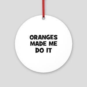 oranges made me do it Ornament (Round)
