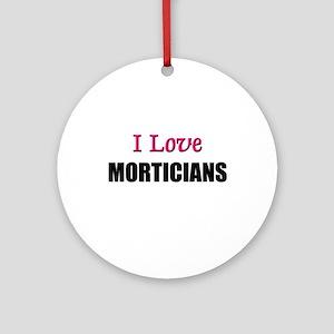 I Love MORTICIANS Ornament (Round)