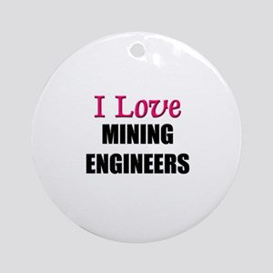 I Love MINING ENGINEERS Ornament (Round)