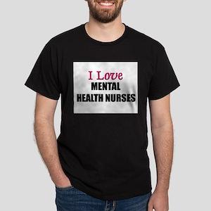 I Love MENTAL HEALTH NURSES Dark T-Shirt