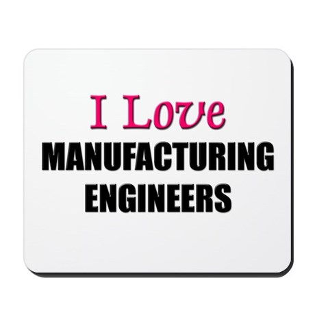 I Love MANUFACTURING ENGINEERS Mousepad
