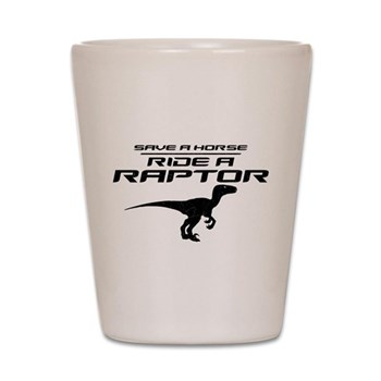 Save a Horse, Ride a Raptor Shot Glass