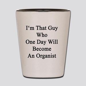 I'm That Guy Who One Day Will Become An Shot Glass